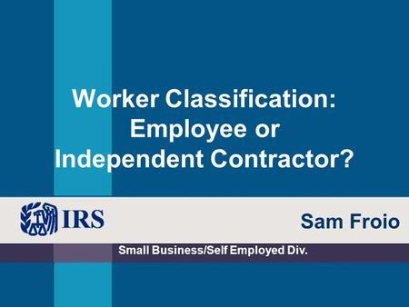 Worker Classification: Employee or Independent Contractor? Small Business/Self Employed Div. Sam Froio.
