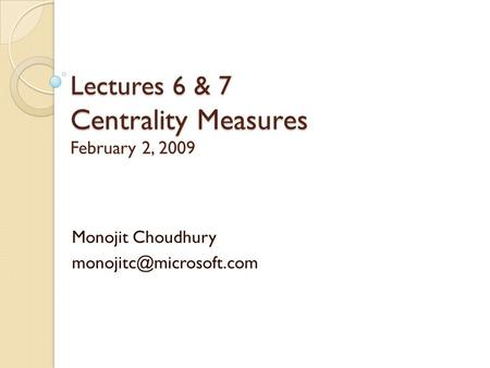 Lectures 6 & 7 Centrality Measures Lectures 6 & 7 Centrality Measures February 2, 2009 Monojit Choudhury