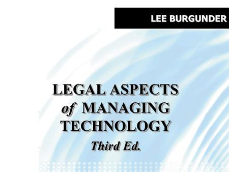 LEE BURGUNDER LEGAL ASPECTS of MANAGING TECHNOLOGY Third Ed. LEGAL ASPECTS of MANAGING TECHNOLOGY Third Ed.