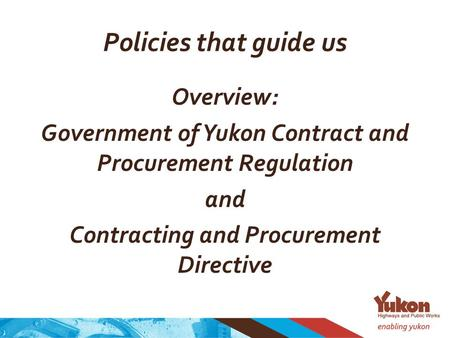 Policies that guide us Overview: Government of Yukon Contract and Procurement Regulation and Contracting and Procurement Directive.