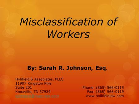 Misclassification of Workers By: Sarah R. Johnson, Esq. Holifield & Associates, PLLC 11907 Kingston Pike Suite 201 Knoxville, TN 37934