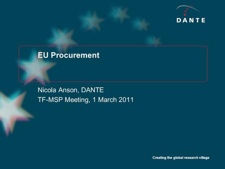 Creating the global research village EU Procurement Nicola Anson, DANTE TF-MSP Meeting, 1 March 2011.