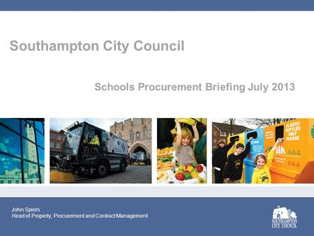 Southampton City Council Schools Procurement Briefing July 2013 John Spiers Head of Property, Procurement and Contract Management.