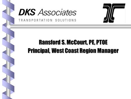Ransford S. McCourt, PE, PTOE Principal, West Coast Region Manager.