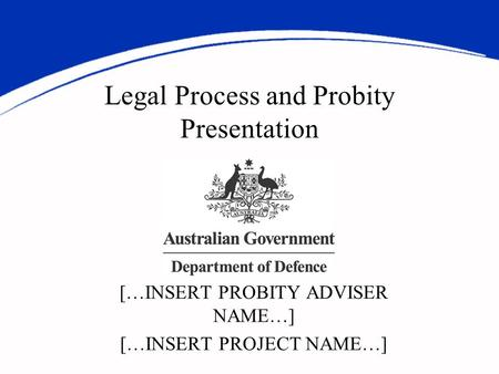 Legal Process and Probity Presentation […INSERT PROBITY ADVISER NAME…] […INSERT PROJECT NAME…]