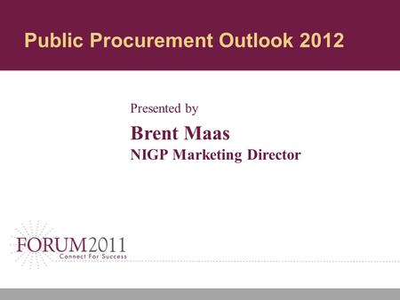 Public Procurement Outlook 2012 Presented by Brent Maas NIGP Marketing Director.