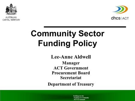 6 June 2005Community Sector Funding Policy building our city building our community ACT Government Lee-Anne Aldwell Manager ACT Government Procurement.