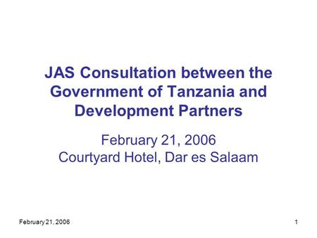 February 21, 20061 JAS Consultation between the Government of Tanzania and Development Partners February 21, 2006 Courtyard Hotel, Dar es Salaam.