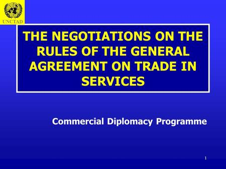 1 THE NEGOTIATIONS ON THE RULES OF THE GENERAL AGREEMENT ON TRADE IN SERVICES Commercial Diplomacy Programme UNCTAD.