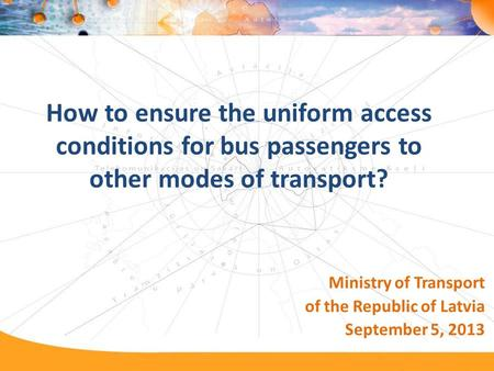 How to ensure the uniform access conditions for bus passengers to other modes of transport? Ministry of Transport of the Republic of Latvia September 5,