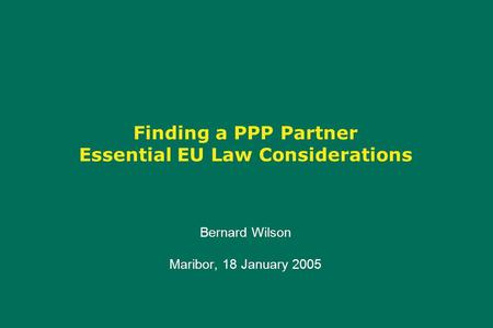 Finding a PPP Partner Essential EU Law Considerations Bernard Wilson Maribor, 18 January 2005 Bernard Wilson Maribor, 18 January 2005.