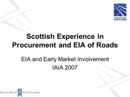 Scottish Experience in Procurement and EIA of Roads EIA and Early Market Involvement IAIA 2007.