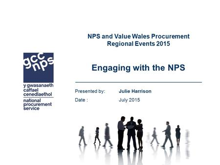 NPS and Value Wales Procurement Regional Events 2015 Engaging with the NPS Presented by: Julie Harrison Date : July 2015.