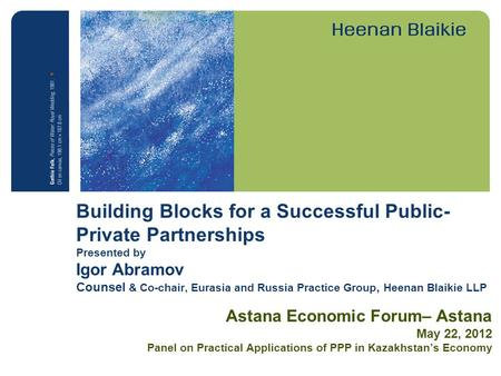 Building Blocks for a Successful Public- Private Partnerships Presented by Igor Abramov Counsel & Co-chair, Eurasia and Russia Practice Group, Heenan Blaikie.