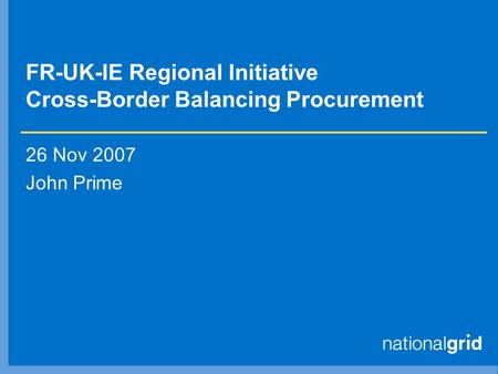 FR-UK-IE Regional Initiative Cross-Border Balancing Procurement 26 Nov 2007 John Prime.