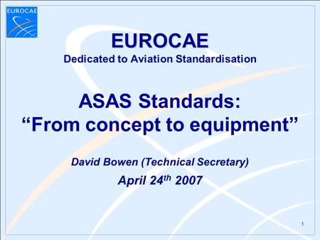 "1 EUROCAE EUROCAE Dedicated to Aviation Standardisation ASAS Standards: ""From concept to equipment"" David Bowen (Technical Secretary) April 24 th 2007."