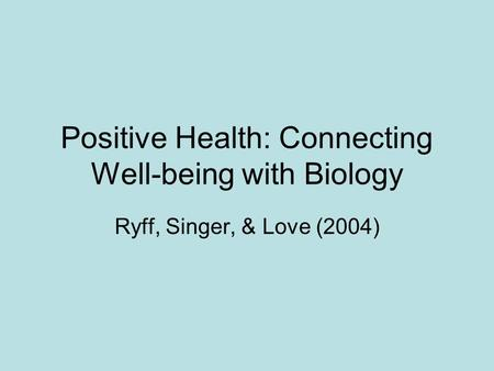 Positive Health: Connecting Well-being with Biology Ryff, Singer, & Love (2004)