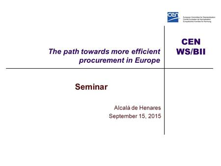 CEN WS/BII The path towards more efficient procurement in Europe Seminar Alcalá de Henares September 15, 2015.