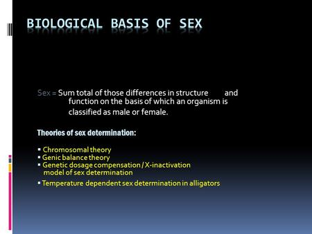 Sex = Sum total of those differences in structure <strong>and</strong> function on the basis of which an organism is classified as male or female. Theories of sex determination: