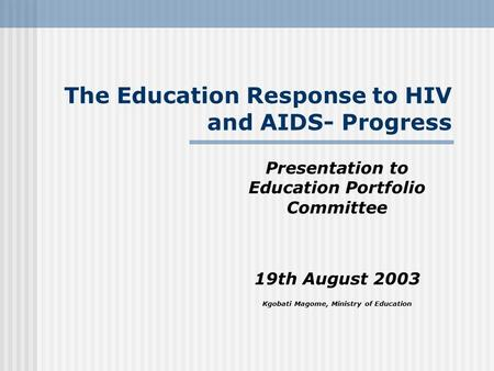 The Education Response to HIV and AIDS- Progress Presentation to Education Portfolio Committee 19th August 2003 Kgobati Magome, Ministry of Education.