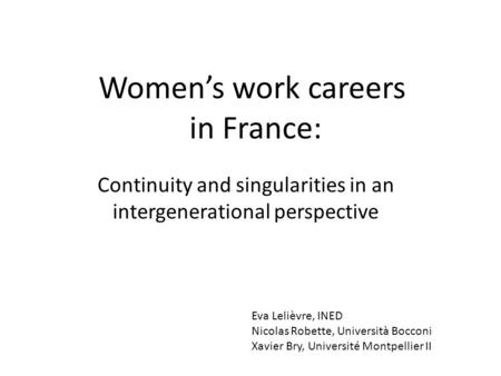 Women's work careers in France: Continuity and singularities in an intergenerational perspective Eva Lelièvre, INED Nicolas Robette, Università Bocconi.