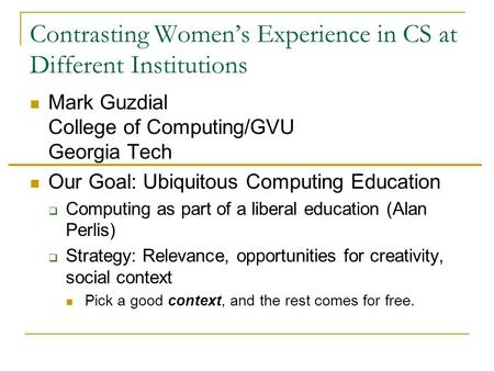 Contrasting Women's Experience in CS at Different Institutions Mark Guzdial College of Computing/GVU Georgia Tech Our Goal: Ubiquitous Computing Education.