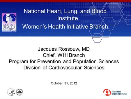 National Heart, Lung, and Blood Institute Women's Health Initiative Branch Jacques Rossouw, MD Chief, WHI Branch Program for Prevention and Population.