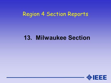 Region 4 Section Reports 13. Milwaukee Section. Milwaukee Section Report IEEE Region 4 Meeting Oct. 16-17, 2004.