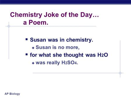 AP Biology Chemistry Joke of the Day… a Poem.  Susan was in chemistry.  Susan is no more,  for what she thought was H 2 O  was really H 2 SO 4.