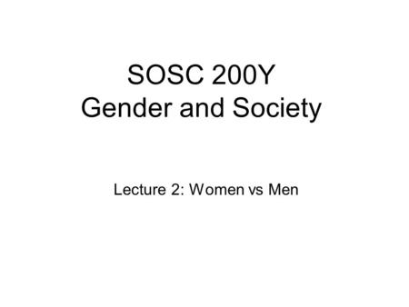 SOSC 200Y Gender and Society Lecture 2: Women vs Men.