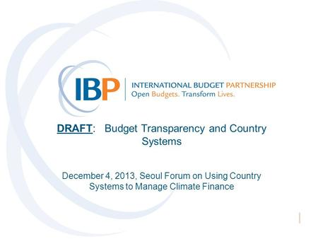 DRAFT: Budget Transparency and Country Systems December 4, 2013, Seoul Forum on Using Country Systems to Manage Climate Finance.