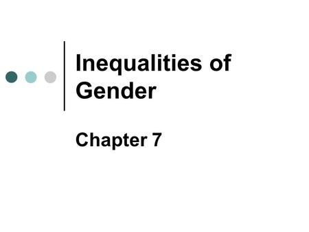 Inequalities of Gender Chapter 7. Copyright © 2007 Pearson Education Canada 7-2 Issues of Sex & Gender Gender inequality Unequal access to power, prestige,