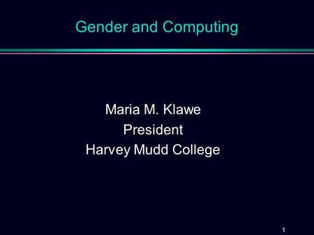 1 Gender and Computing Maria M. Klawe President Harvey Mudd College.
