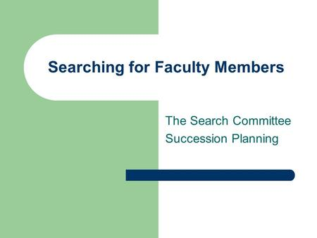 Searching for Faculty Members The Search Committee Succession Planning.