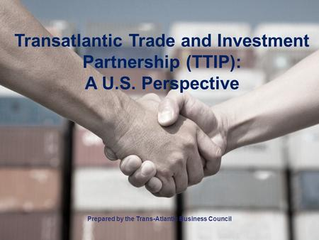 Transatlantic Trade and Investment Partnership (TTIP): A U.S. Perspective Prepared by the Trans-Atlantic Business Council.