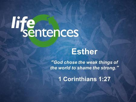 "Esther ""God chose the weak things of the world to shame the strong."" 1 Corinthians 1:27."