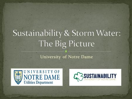 University of Notre Dame. Designated MS4 Total Campus Area = 1,200 acres Sanitary and Storm Sewer Collection System 24.4 Miles of Storm Sewer 1 Outfall.