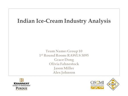 Indian Ice-Cream Industry Analysis Team Name: Group 10 1 st Round Room: RAWLS 3095 Grace Dong Olivia Fahnestock Jason Miller Alex Johnson.