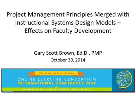 Project Management Principles Merged with Instructional Systems Design Models – Effects on Faculty Development Gary Scott Brown, Ed.D., PMP October 30,