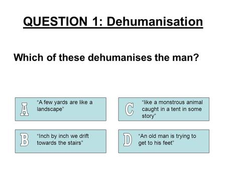 "QUESTION 1: Dehumanisation Which of these dehumanises the man? ""A few yards are like a landscape"" ""like a monstrous animal caught in a tent in some story"""
