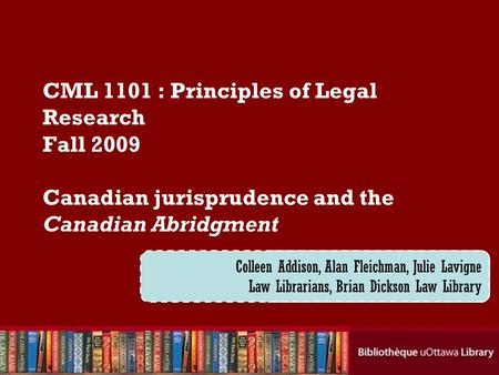 Cecilia Tellis, Law Librarian Brian Dickson Law Library CML 1101 : Principles of Legal Research Fall 2009 Canadian jurisprudence and the Canadian Abridgment.