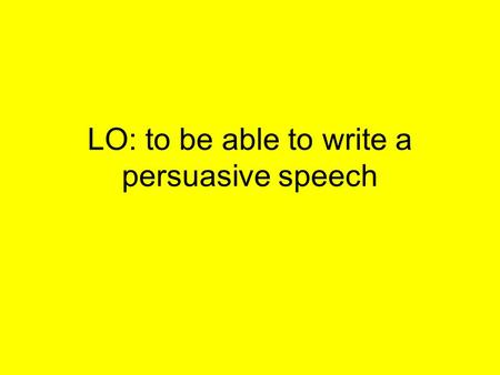 LO: to be able to write a persuasive speech. Place these in the correct order from shortest to longest 1)Sentence 2)Letter 3)Phrase 4)Word 5)Paragraph.