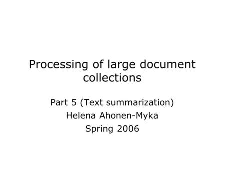Processing of large document collections Part 5 (Text summarization) Helena Ahonen-Myka Spring 2006.