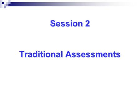 Session 2 Traditional Assessments Session 2 Traditional Assessments.