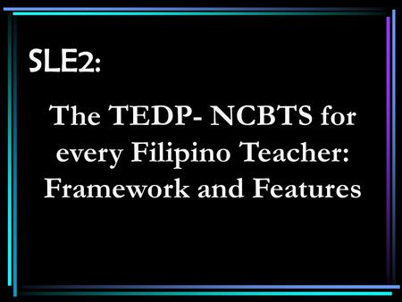 SLE2: The TEDP- NCBTS for every Filipino Teacher: Framework and Features.