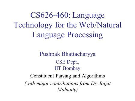 CS626-460: Language Technology for the Web/Natural Language Processing Pushpak Bhattacharyya CSE Dept., IIT Bombay Constituent Parsing and Algorithms (with.