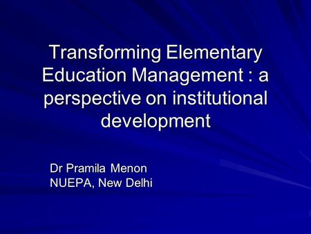 Transforming Elementary Education Management : a perspective on institutional development Dr Pramila Menon NUEPA, New Delhi.