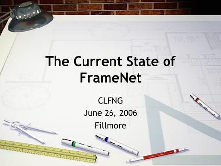 The Current State of FrameNet CLFNG June 26, 2006 Fillmore.