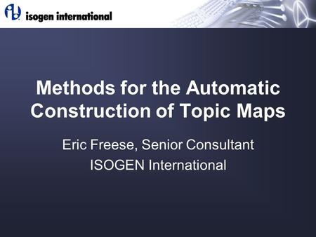 Methods for the Automatic Construction of Topic Maps Eric Freese, Senior Consultant ISOGEN International.