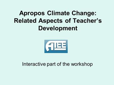 Apropos Climate Change: Related Aspects of Teacher's Development Interactive part of the workshop.
